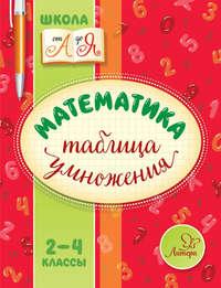 В. А. Крутецкая - Математика. Таблица умножения. 2-4 классы