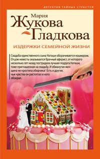 Мария Жукова-Гладкова - Издержки семейной жизни