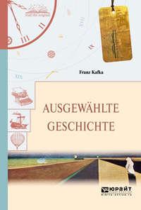 Франц Кафка - Ausgewahlte geschichte. Избранные рассказы