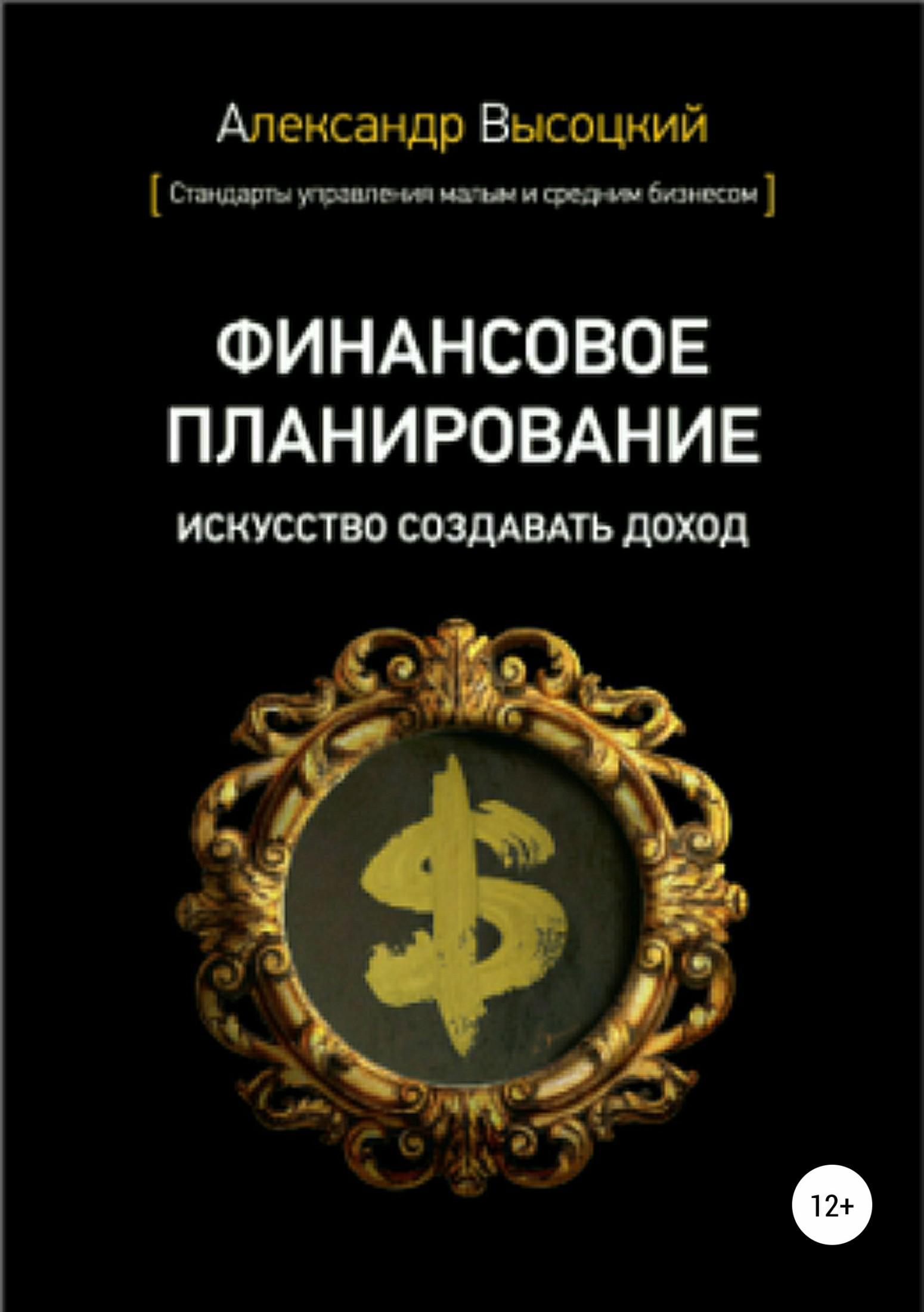 Александр Александрович Высоцкий Финансовое планирование. Искусство создавать доход