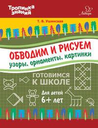 Т. В. Ушинская - Обводим и рисуем узоры, орнаменты, картинки