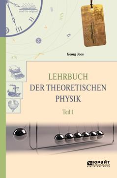 Георг Йоос Lehrbuch der theoretischen physik in 2 t. Teil 1. Теоретическая физика в 2 ч. Часть 1 physik