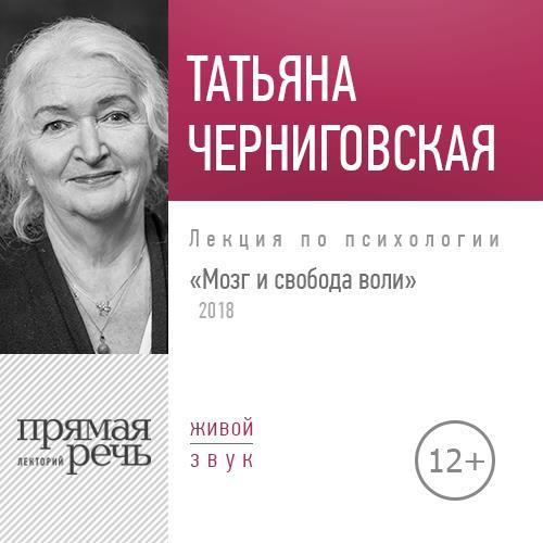 Татьяна Черниговская Лекция «Мозг и свобода воли. Версия 2018 года»