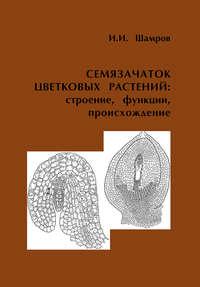 И. И. Шамров - Семязачаток цветковых растений: строение, функции, происхождение