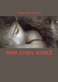 Елена Викторовна Ушакова - Моя душа. Кэнсё