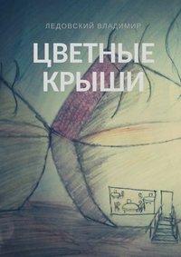 Владимир Ледовский - Цветные крыши