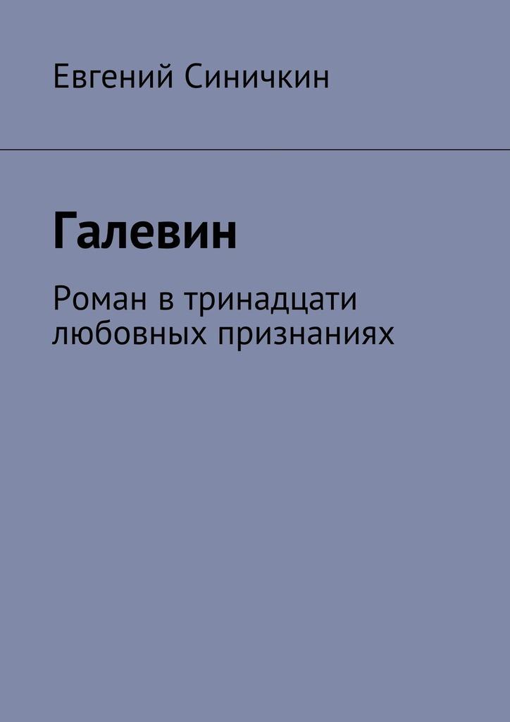 Евгений Синичкин - Галевин. Роман втринадцати любовных признаниях