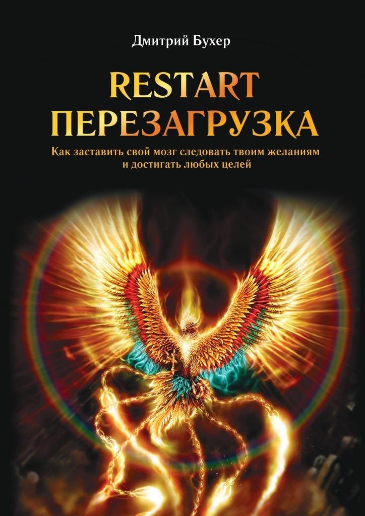 Дмитрий Бухер ReStart-Перезагрузка. Как заставить свой мозг следовать твоим желаниям идостигать любых целей дмитрий казаков перезагрузка
