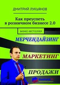 Дмитрий Лукьянов - Как преуспеть врозничном бизнесе2.0. Бизнес-бестселлер
