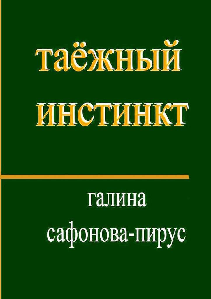 Галина Сафонова-Пирус - Таёжный инстинкт. Рассказы, миниатюры