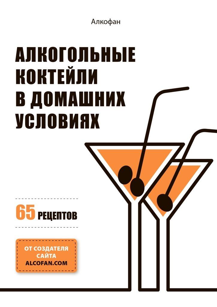 АлкоФан Алкогольные коктейли в домашних условиях. 65 рецептов