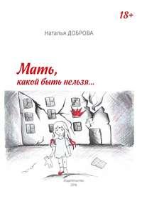 Наталья Анатольевна Доброва - Мать, какой быть нельзя…