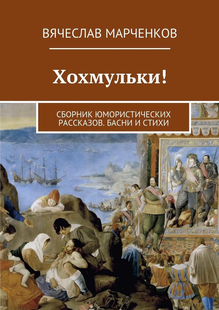 Вячеслав Марченков Хохмульки! Сборник юмористических рассказов. Басни истихи