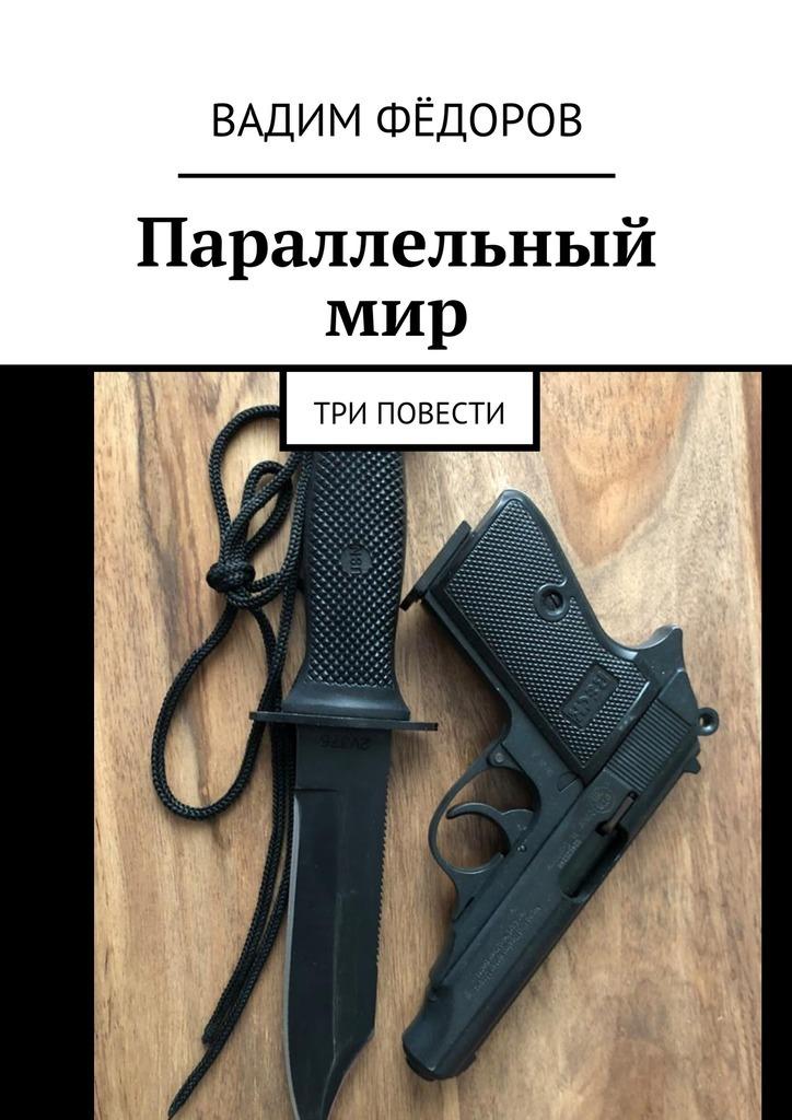 Вадим Фёдоров Параллельный мир. Три повести ISBN: 9785449094919