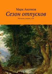 Марк Аксенов - Сезон отпусков. Рассказы, очерки,эссе