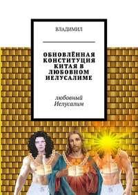 Владимил - ОБНОВЛЁННАЯ КОНСТИТУЦИЯ КИТАЯ В ЛЮБОВНОМ ИЕЛУСАЛИМЕ. Любовный Иелусалим