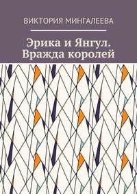 Виктория Мингалеева - Эрика и Янгул. Вражда королей. Книга вторая
