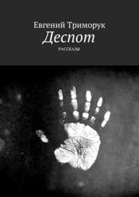 Евгений Триморук - Деспот. Рассказы