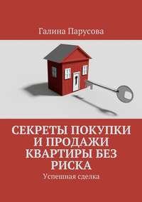 Галина Парусова - Секреты покупки и продажи квартиры без риска. Успешная сделка