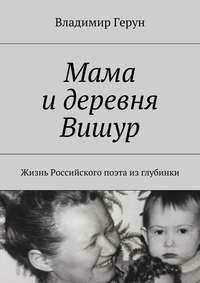 Владимир Герун - Мама идеревня Вишур. Жизнь Российского поэта изглубинки