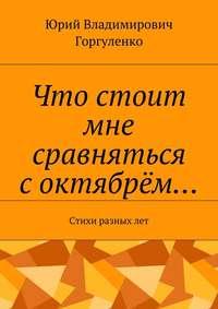 Юрий Владимирович Горгуленко - Что стоит мне сравняться соктябрём… Стихи разных лет