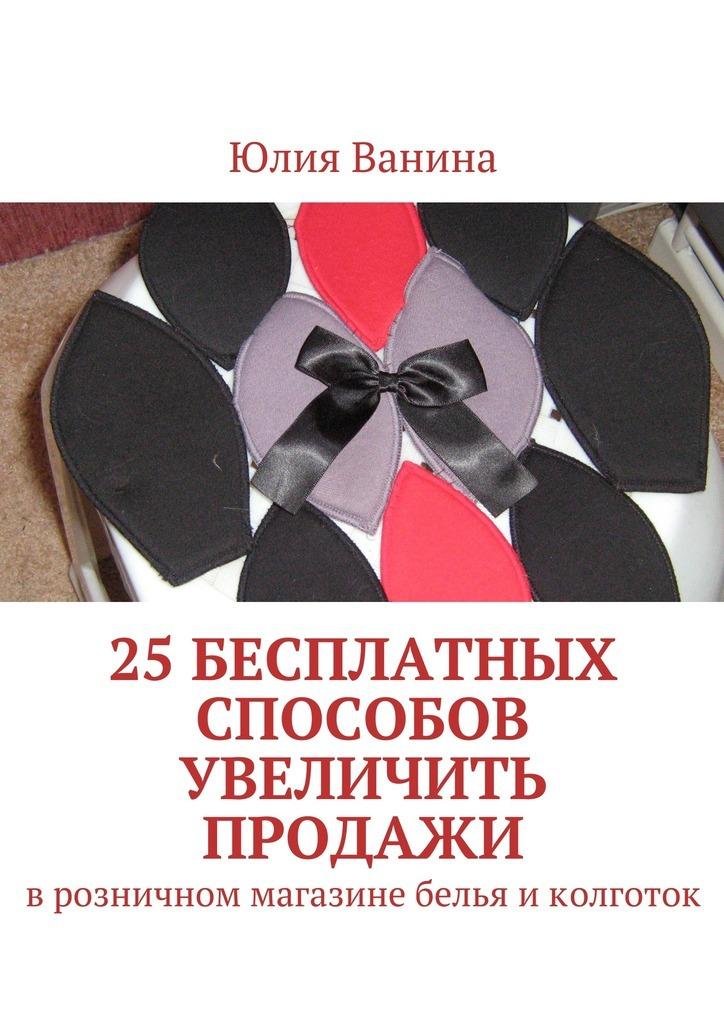 Юлия Ванина 25бесплатных способов увеличить продажи. Врозничном магазине белья иколготок тренинг продажи и обслуживания покупателей в розничном магазине