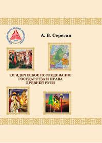 А. В. Серегин - Юридическое исследование государства и права Древней Руси