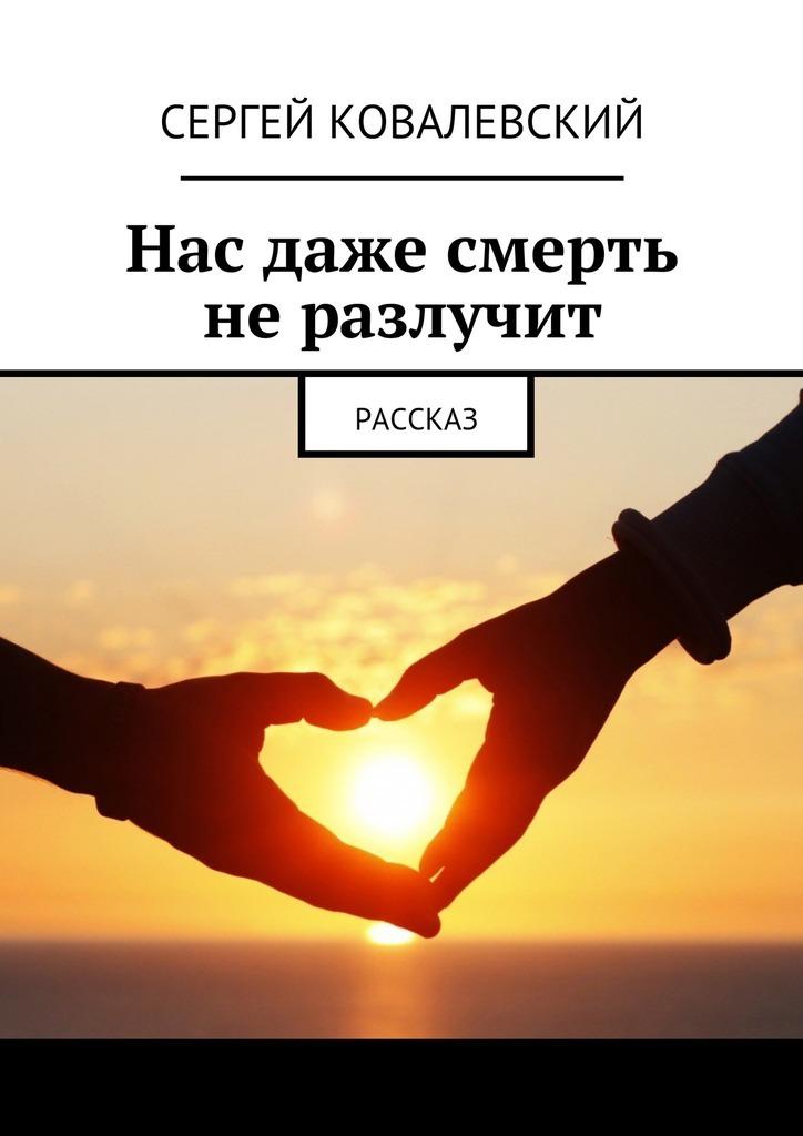 Сергей Ковалевский Нас даже смерть неразлучит. Рассказ ярослав георгиевич катаев пути господни рассказ