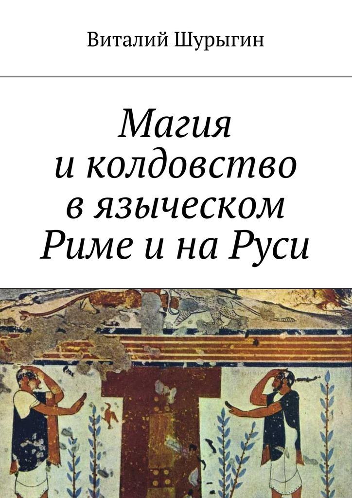 Виталий Шурыгин - Магия и колдовство в языческом Риме и на Руси