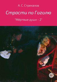 Александр Сергеевич Стрекалов - Страсти по Гоголю, или «Мёртвые души – 2»