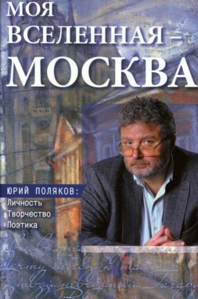 Моя вселенная – Москва». Юрий Поляков: личность, творчество, поэтика