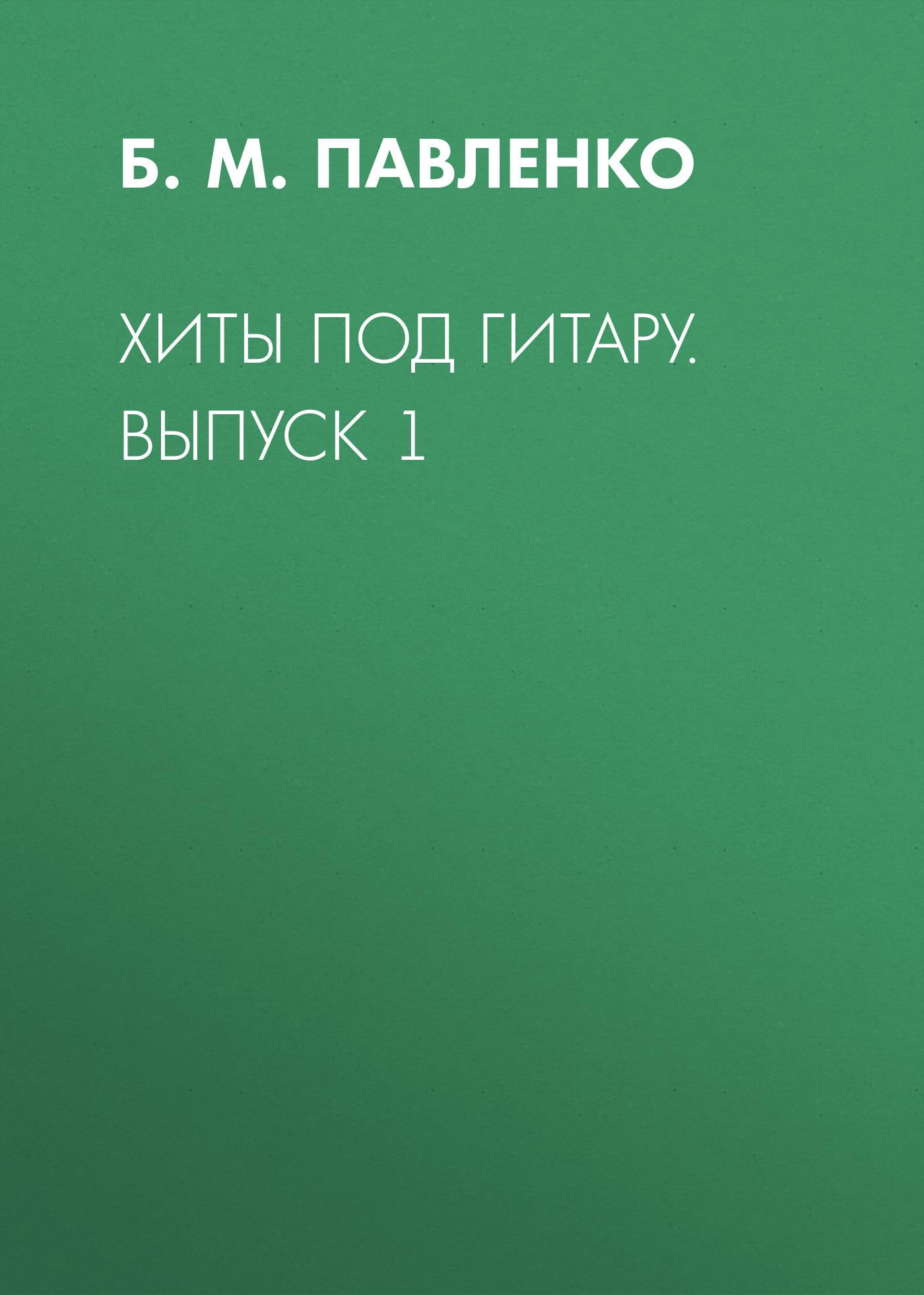 Б. М. Павленко Хиты под гитару. Выпуск 1 б м павленко хиты под гитару выпуск 1