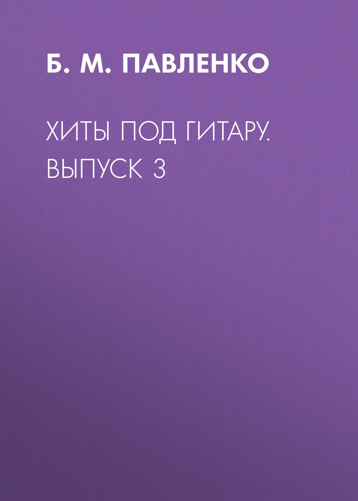 Б. М. Павленко Хиты под гитару. Выпуск 3 б м павленко хиты под гитару выпуск 1