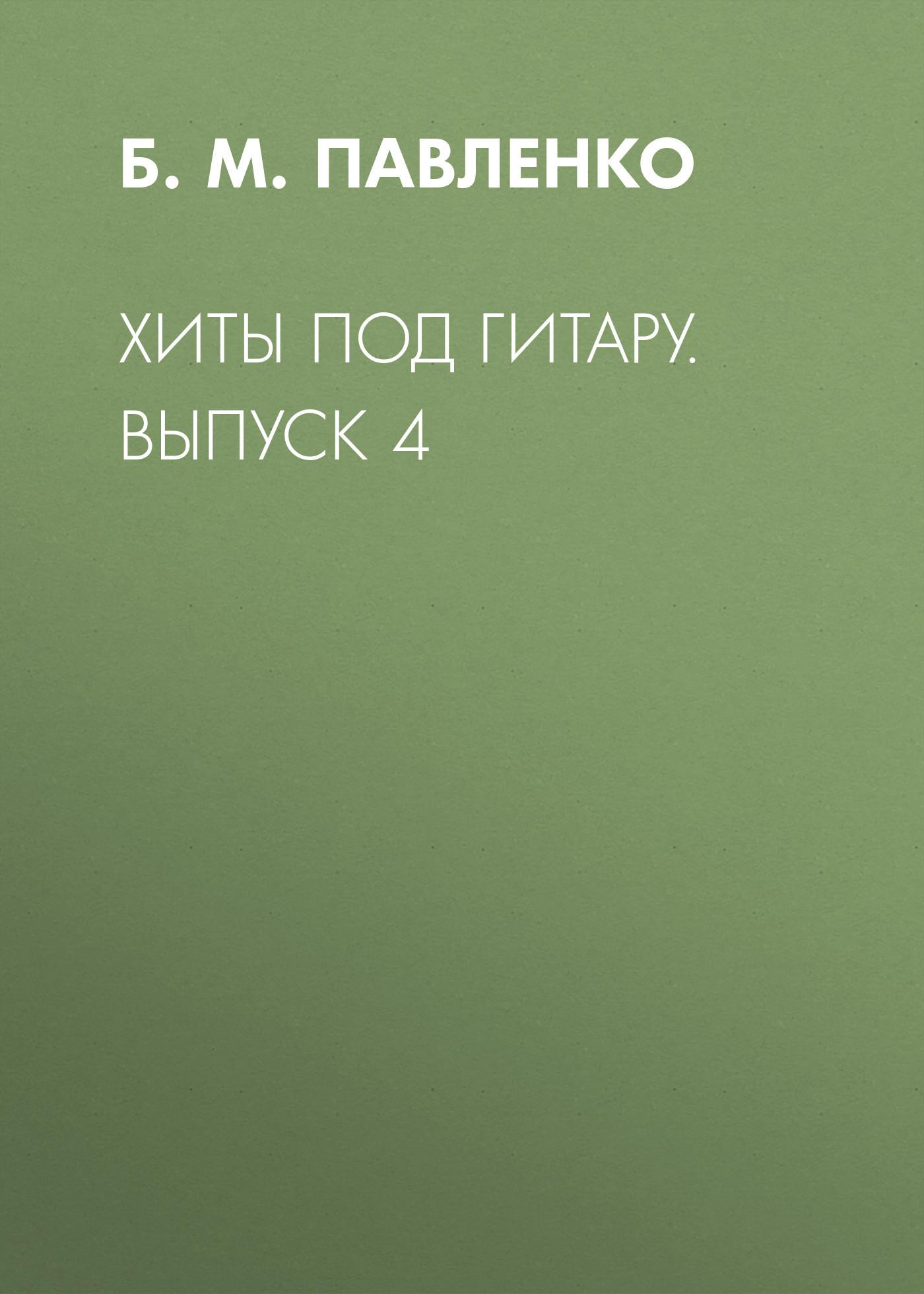 Б. М. Павленко Хиты под гитару. Выпуск 4 б м павленко хиты под гитару выпуск 1