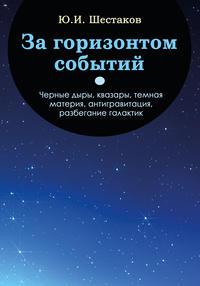 Ю. И. Шестаков - За горизонтом событий. Черные дыры, квазары, темная материя, антигравитация, разбегание галактик