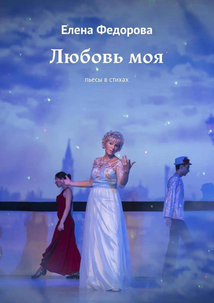 Елена Федорова - Любовь моя. Пьесы встихах