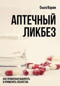 Ольга Корат - Аптечный ликбез. Как правильно выбирать и применять лекарства