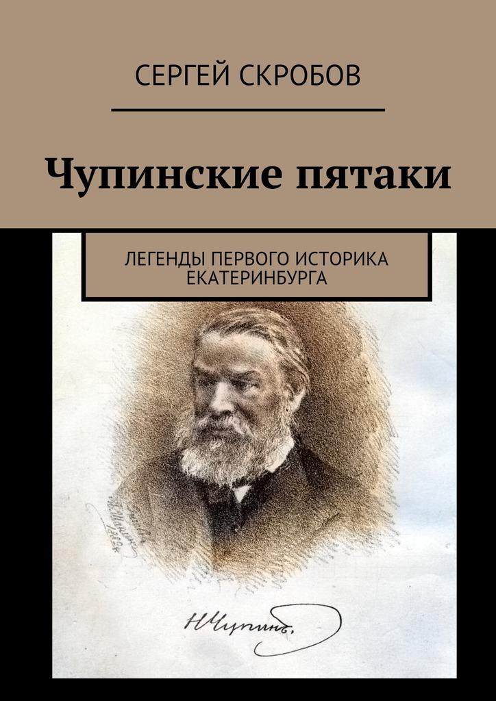 Сергей Скробов Чупинские пятаки. Легенды первого историка Екатеринбурга