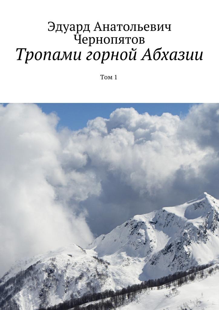 Эдуард Анатольевич Чернопятов Тропами горной Абхазии. Том1