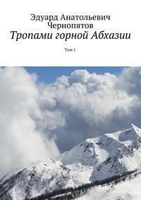 Эдуард Анатольевич Чернопятов - Тропами горной Абхазии. Том1