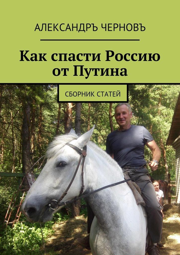 Александръ Черновъ - Как спасти Россию отПутина. Сборник статей