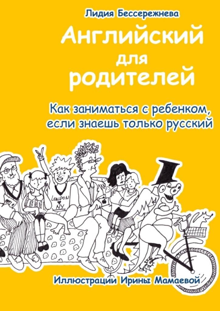 Лидия Бессережнева - Английский для родителей. Как заниматься с ребенком, если знаешь только русский