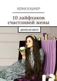 Юлия Кушнер - 10 лайфхаков счастливой жены. Движение вверх