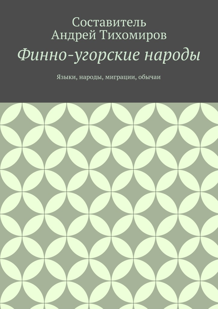 Андрей Тихомиров - Финно-угорские народы. Языки, народы, миграции, обычаи