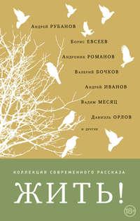 Андрей Рубанов - Жить! (сборник)