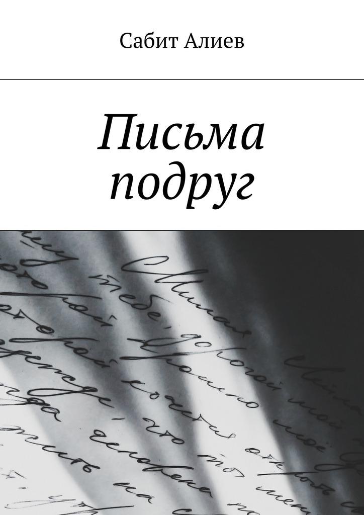 Сабит Алиев Письма подруг ISBN: 9785449098856 сабит ахматнуров великий гунн