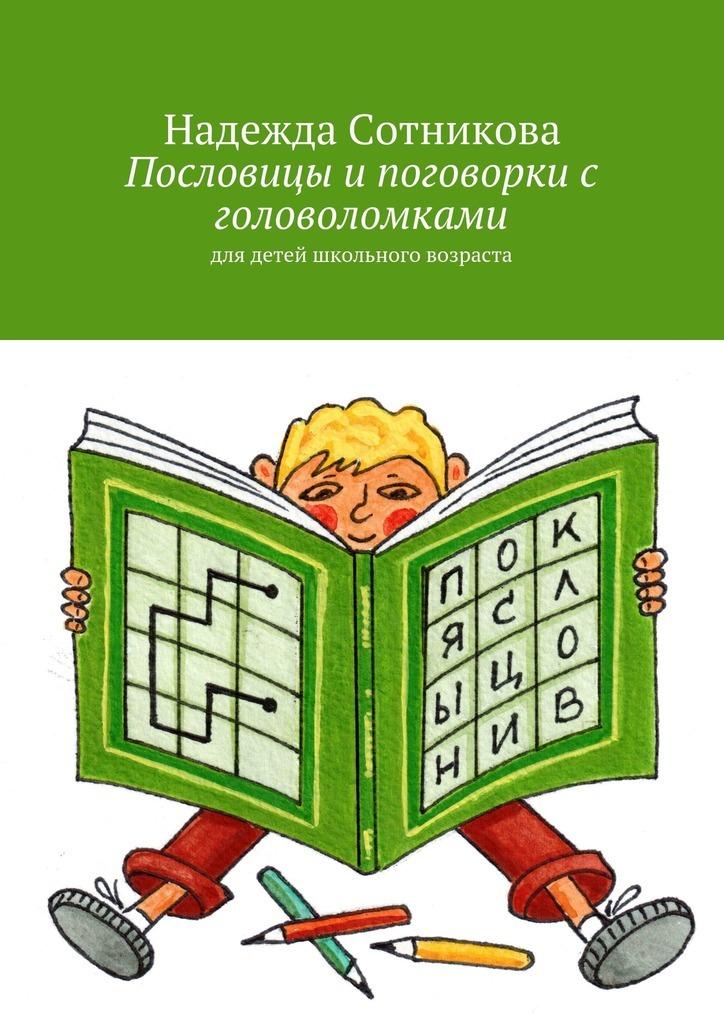 Надежда Анатольевна Сотникова Пословицы и поговорки с головоломками. Для детей школьного возраста