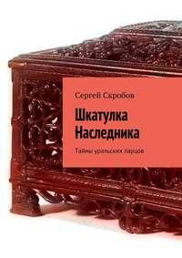 Сергей Скробов - Шкатулка Наследника. Тайны уральских ларцов