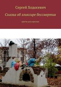Сергей Ходосевич - Сказка обэликсире бессмертия. Притча для взрослых