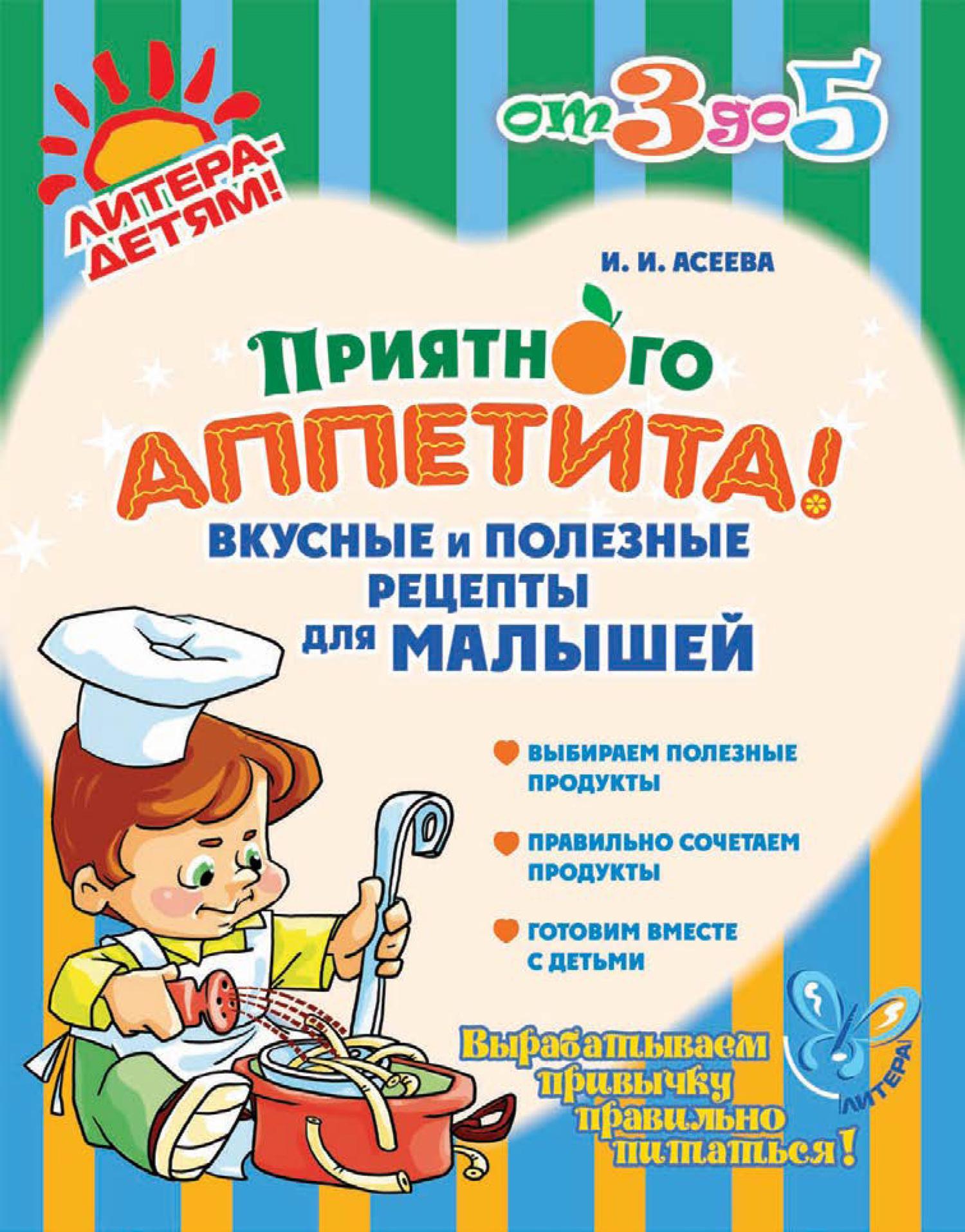 Ирина Асеева - Приятного аппетита! Вкусные и полезные рецепты для малышей